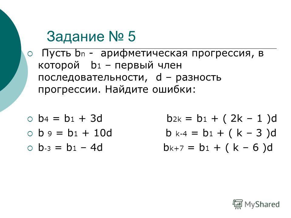 Задание 5 Пусть b n - арифметическая прогрессия, в которой b 1 – первый член последовательности, d – разность прогрессии. Найдите ошибки: b 4 = b 1 + 3d b 2k = b 1 + ( 2k – 1 )d b 9 = b 1 + 10d b k-4 = b 1 + ( k – 3 )d b -3 = b 1 – 4d b k+7 = b 1 + (