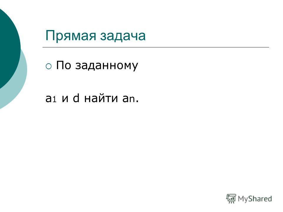Прямая задача По заданному а 1 и d найти a n.