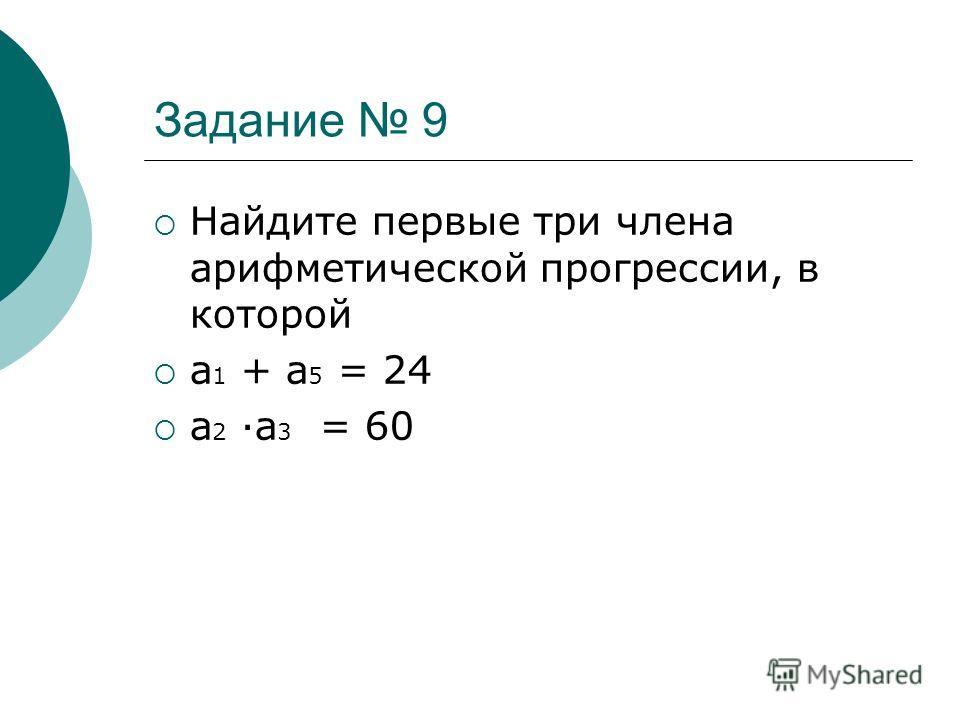 Задание 9 Найдите первые три члена арифметической прогрессии, в которой а 1 + а 5 = 24 а 2 а 3 = 60