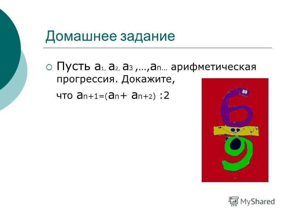 Домашнее задание Пусть а 1, а 2, а 3,…, а n… арифметическая прогрессия. Докажите, что а n+1=( а n + а n+ 2 ) :2