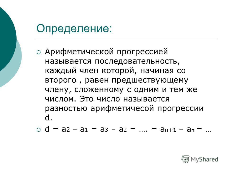 Определение: Арифметической прогрессией называется последовательность, каждый член которой, начиная со второго, равен предшествующему члену, сложенному с одним и тем же числом. Это число называется разностью арифметичесой прогрессии d. d = a 2 – a 1