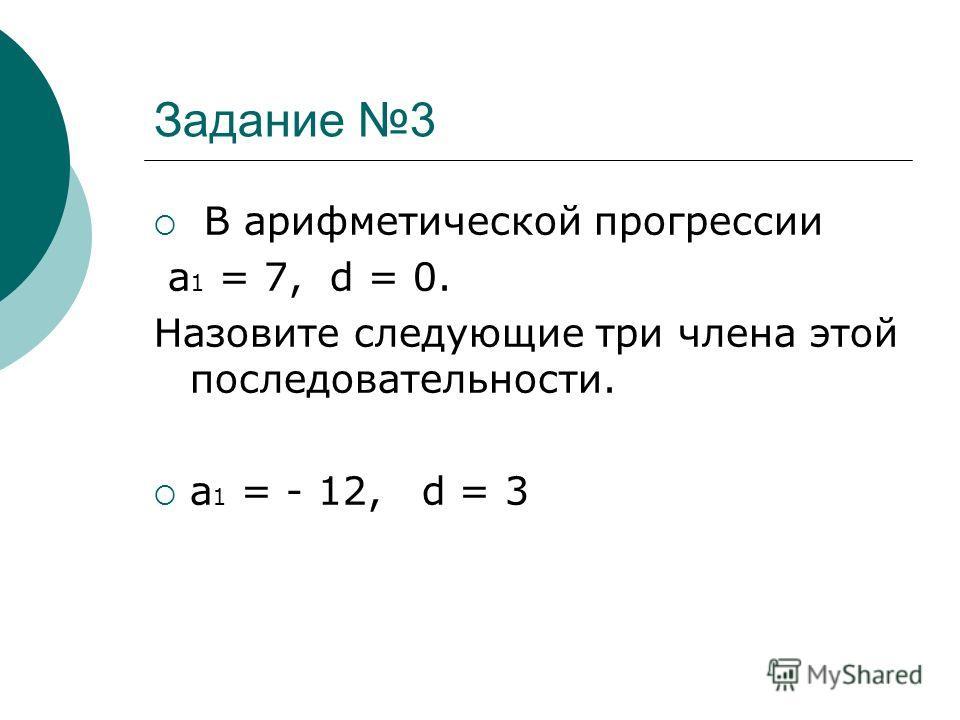 Задание 3 В арифметической прогрессии а 1 = 7, d = 0. Назовите следующие три члена этой последовательности. а 1 = - 12, d = 3