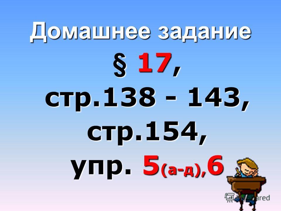 Домашнее задание § 17, стр.138 - 143, стр.154, упр. 5(а-д),6