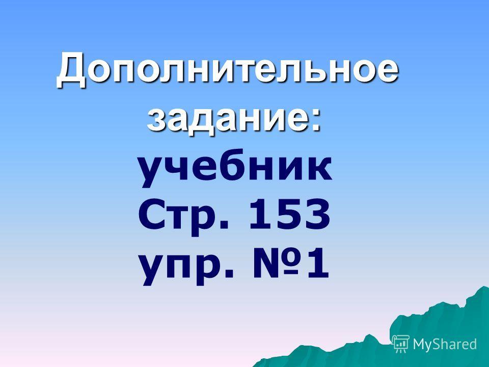 Дополнительноезадание: учебник Стр. 153 упр. 1