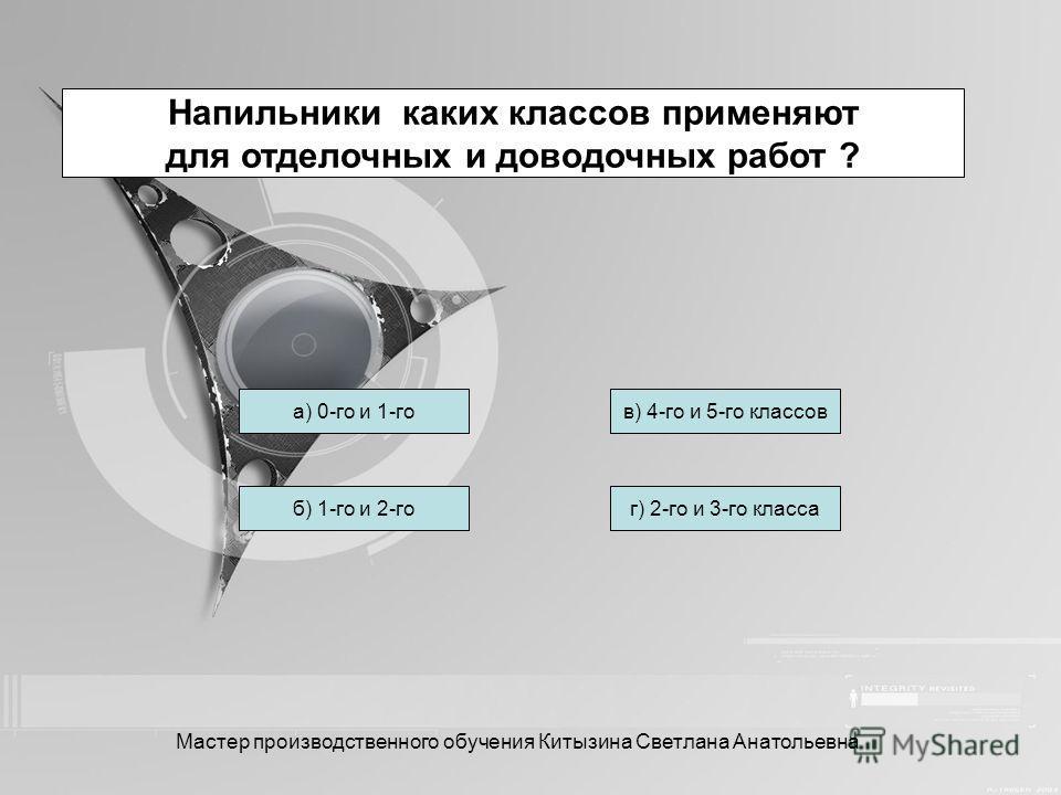Сколько насечек у личных напильников на 10 мм насеченной части? а) От 14 до 20 б) От 5 до 14г) От 6 до 17 в) От 3 до 15 Мастер производственного обучения Китызина Светлана Анатольевна