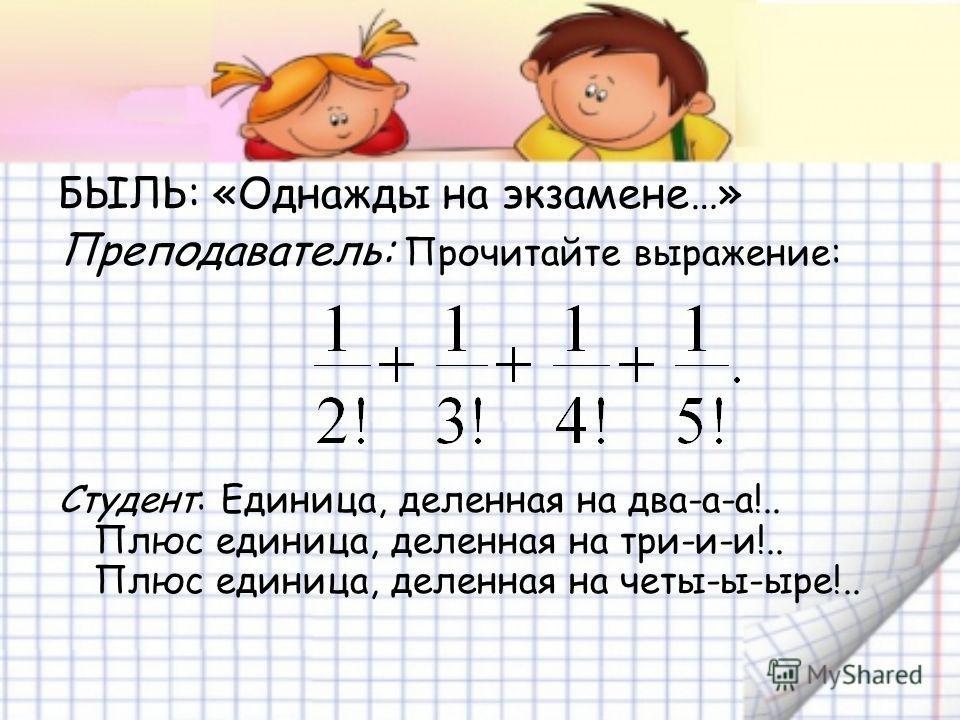 БЫЛЬ: «Однажды на экзамене…» Преподаватель: Прочитайте выражение: Студент: Единица, деленная на два-а-а!.. Плюс единица, деленная на три-и-и!.. Плюс единица, деленная на четы-ы-ыре!..