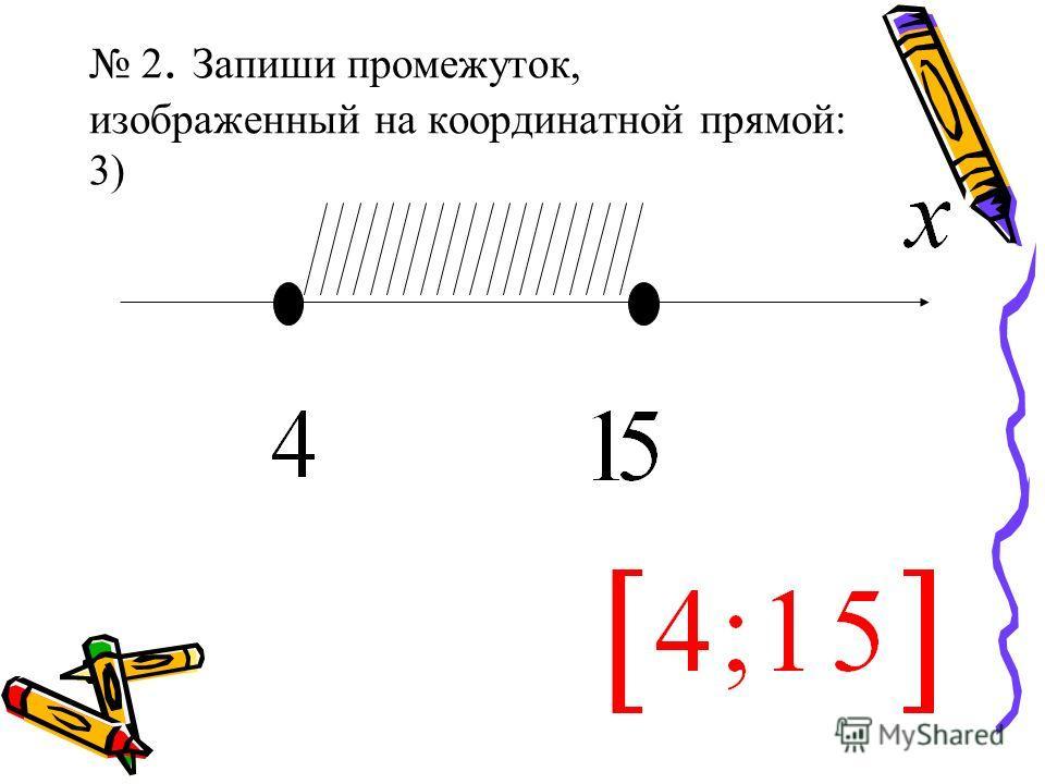 2. Запиши промежуток, изображенный на координатной прямой: 3)