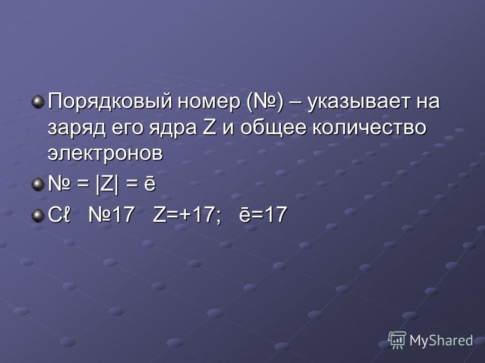 Порядковый номер () – указывает на заряд его ядра Z и общее количество электронов = |Z| = ē = |Z| = ē C 17 Z=+17; ē=17
