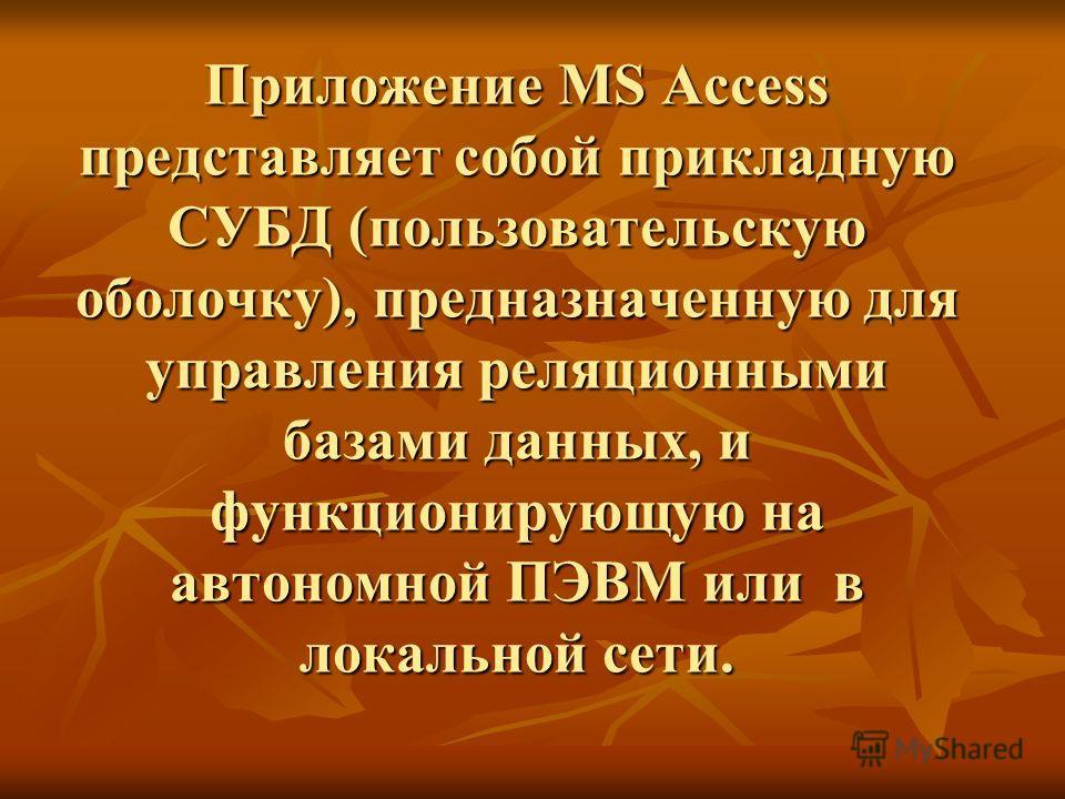 Приложение MS Access представляет собой прикладную СУБД (пользовательскую оболочку), предназначенную для управления реляционными базами данных, и функционирующую на автономной ПЭВМ или в локальной сети.