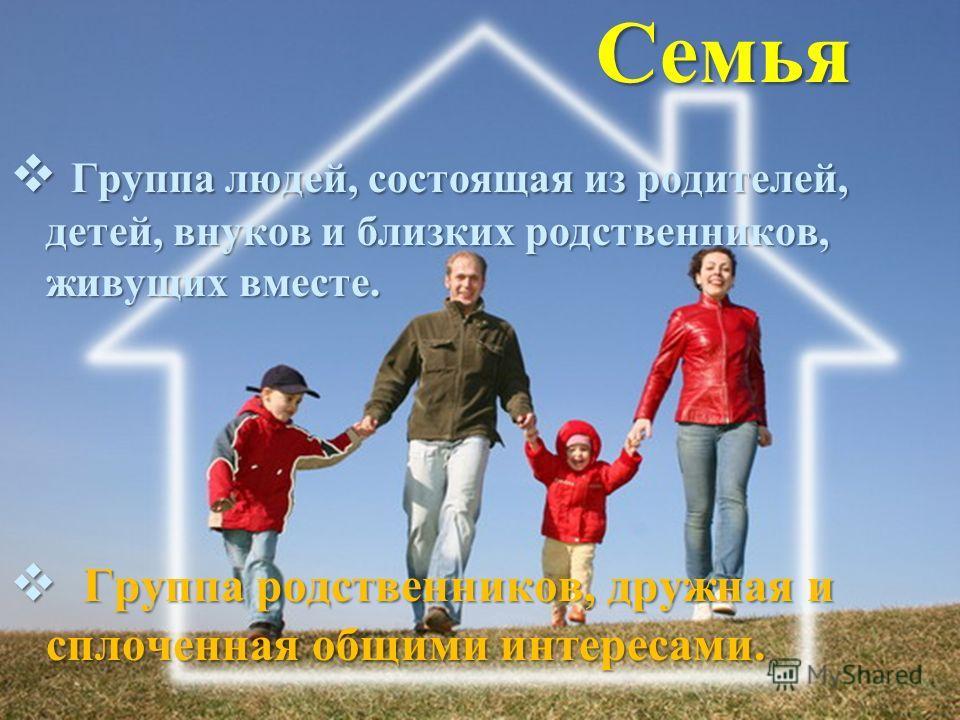 Семья Группа людей, состоящая из родителей, детей, внуков и близких родственников, живущих вместе. Группа людей, состоящая из родителей, детей, внуков и близких родственников, живущих вместе. Группа родственников, дружная и сплоченная общими интереса