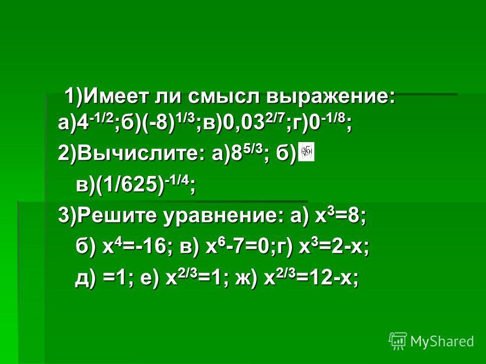 1)Имеет ли смысл выражение: а)4 -1/2 ;б)(-8) 1/3 ;в)0,03 2/7 ;г)0 -1/8 ; 1)Имеет ли смысл выражение: а)4 -1/2 ;б)(-8) 1/3 ;в)0,03 2/7 ;г)0 -1/8 ; 2)Вычислите: а)8 5/3 ; б) в)(1/625) -1/4 ; в)(1/625) -1/4 ; 3)Решите уравнение: а) х 3 =8; б) х 4 =-16;