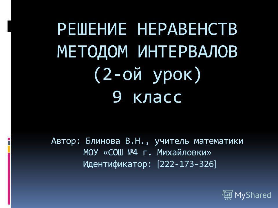 РЕШЕНИЕ НЕРАВЕНСТВ МЕТОДОМ ИНТЕРВАЛОВ (2-ой урок) 9 класс Автор: Блинова В.Н., учитель математики МОУ «СОШ 4 г. Михайловки» Идентификатор: [ 222-173-326 ]
