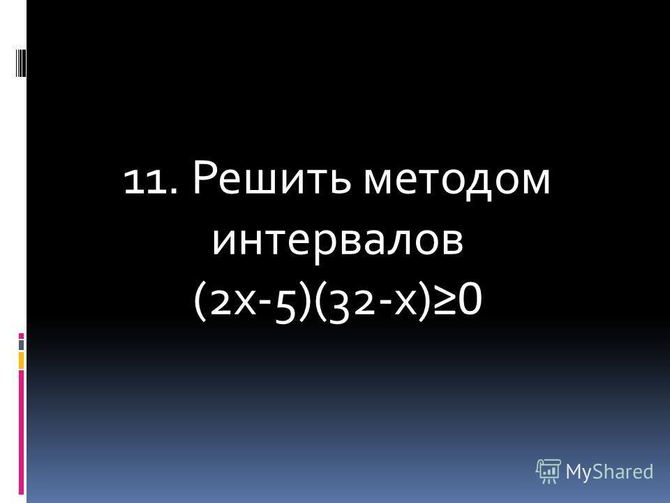 11. Решить методом интервалов (2х-5)(32-х) 0