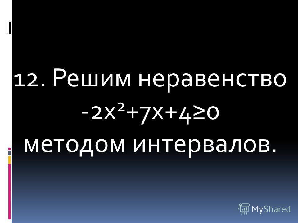 12. Решим неравенство -2х 2 +7х+40 методом интервалов.