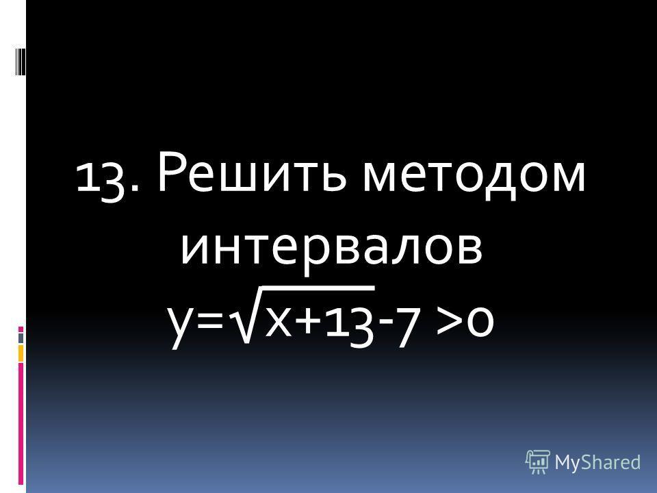 13. Решить методом интервалов у=х+13-7 >0