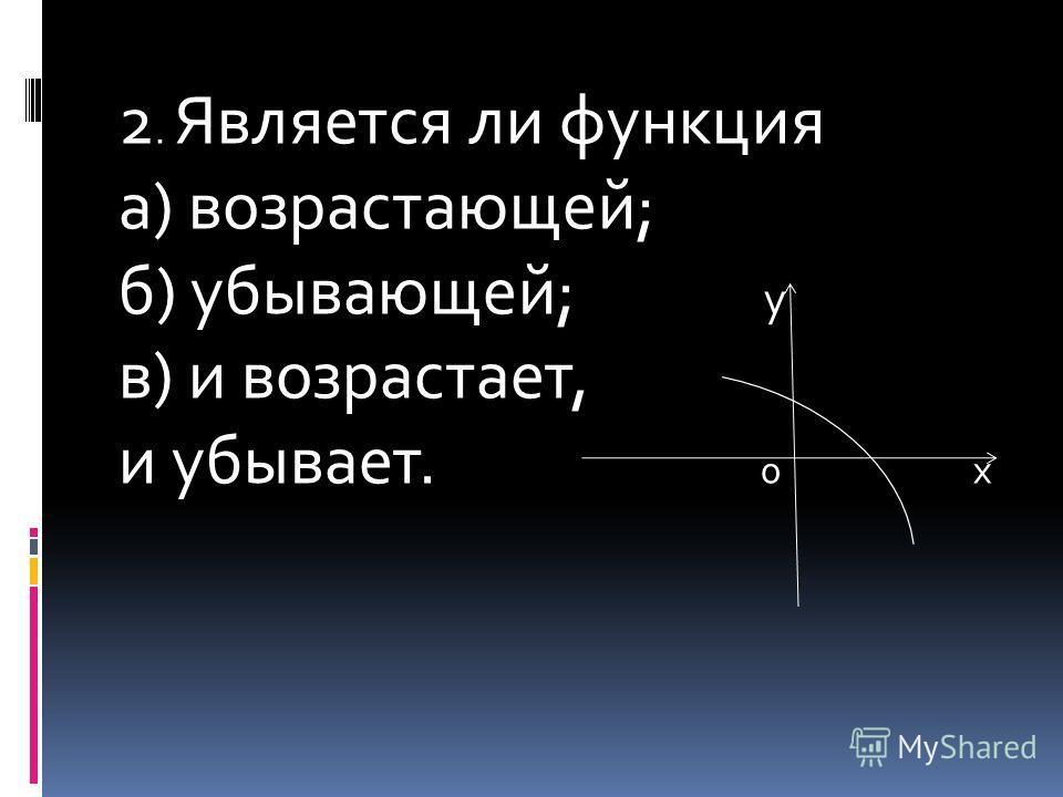 2. Является ли функция а) возрастающей; б) убывающей; у в) и возрастает, и убывает. 0 х