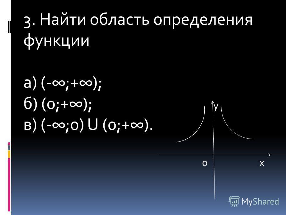 3. Найти область определения функции а) (-;+); б) (0;+); у в) (-;0) U (0;+). 0 х