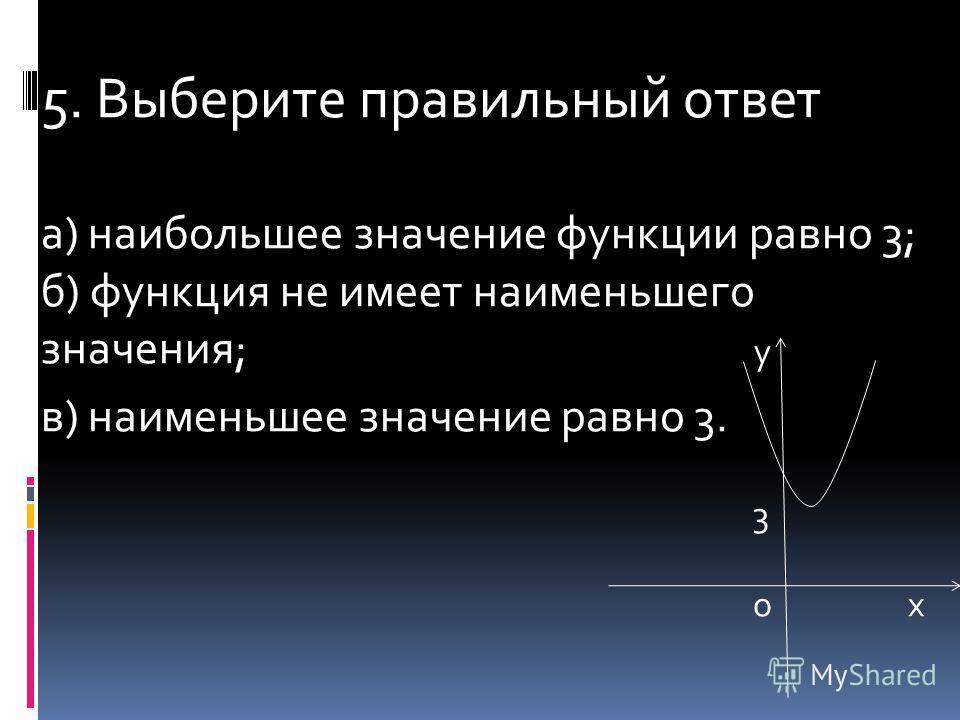 5. Выберите правильный ответ а) наибольшее значение функции равно 3; б) функция не имеет наименьшего значения; у в) наименьшее значение равно 3. 3 о х
