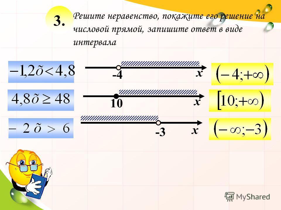х -4 х 10 -3 х Решите неравенство, покажите его решение на числовой прямой, запишите ответ в виде интервала 3.