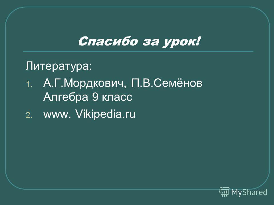 Спасибо за урок! Литература: 1. А.Г.Мордкович, П.В.Семёнов Алгебра 9 класс 2. www. Vikipedia.ru