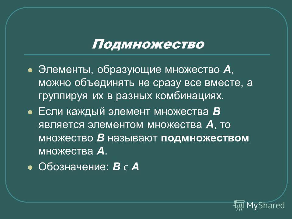 Подмножество Элементы, образующие множество А, можно объединять не сразу все вместе, а группируя их в разных комбинациях. Если каждый элемент множества В является элементом множества А, то множество В называют подмножеством множества А. Обозначение: