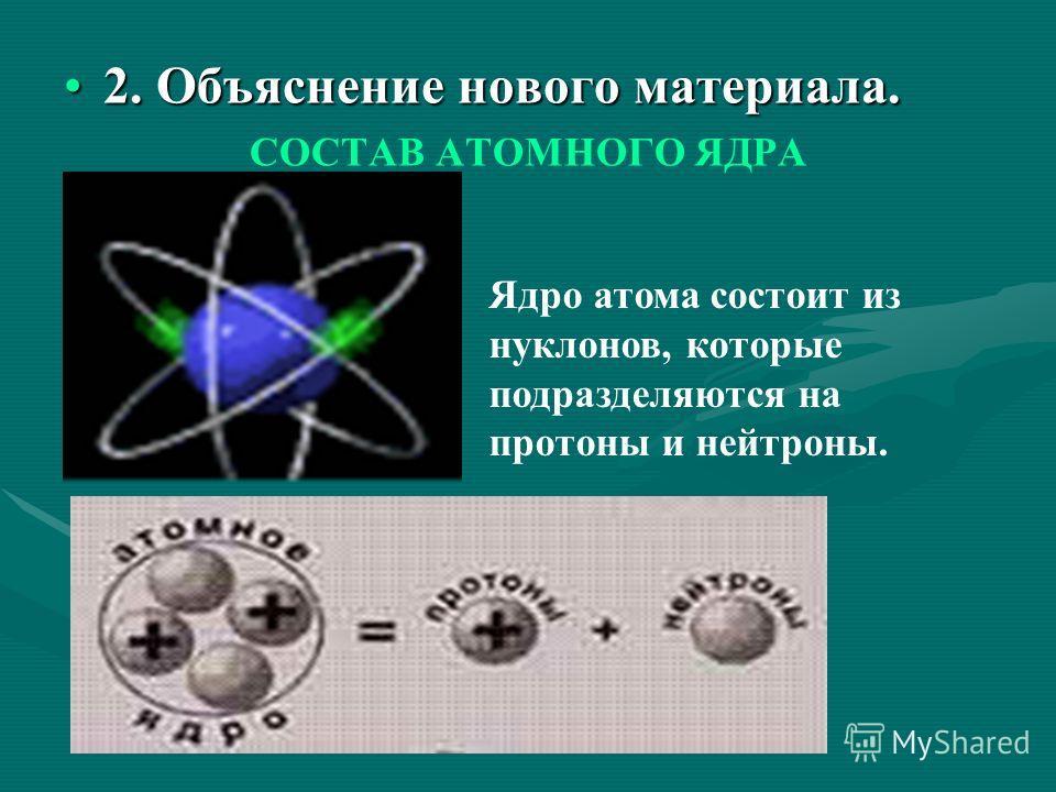 2. Объяснение нового материала.2. Объяснение нового материала. СОСТАВ АТОМНОГО ЯДРА Ядро атома состоит из нуклонов, которые подразделяются на протоны и нейтроны.
