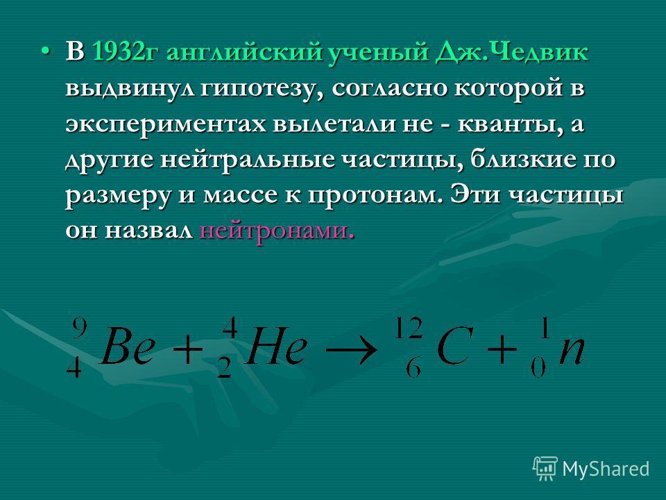 В 1932г английский ученый Дж.Чедвик выдвинул гипотезу, согласно которой в экспериментах вылетали не - кванты, а другие нейтральные частицы, близкие по размеру и массе к протонам. Эти частицы он назвал нейтронами.В 1932г английский ученый Дж.Чедвик вы
