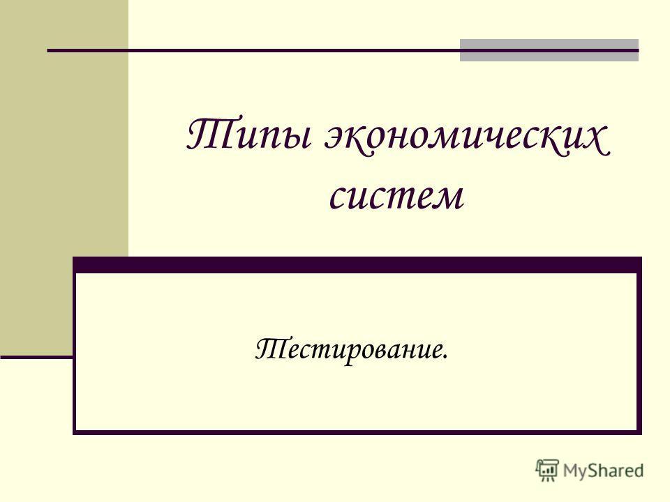 Типы экономических систем Тестирование.
