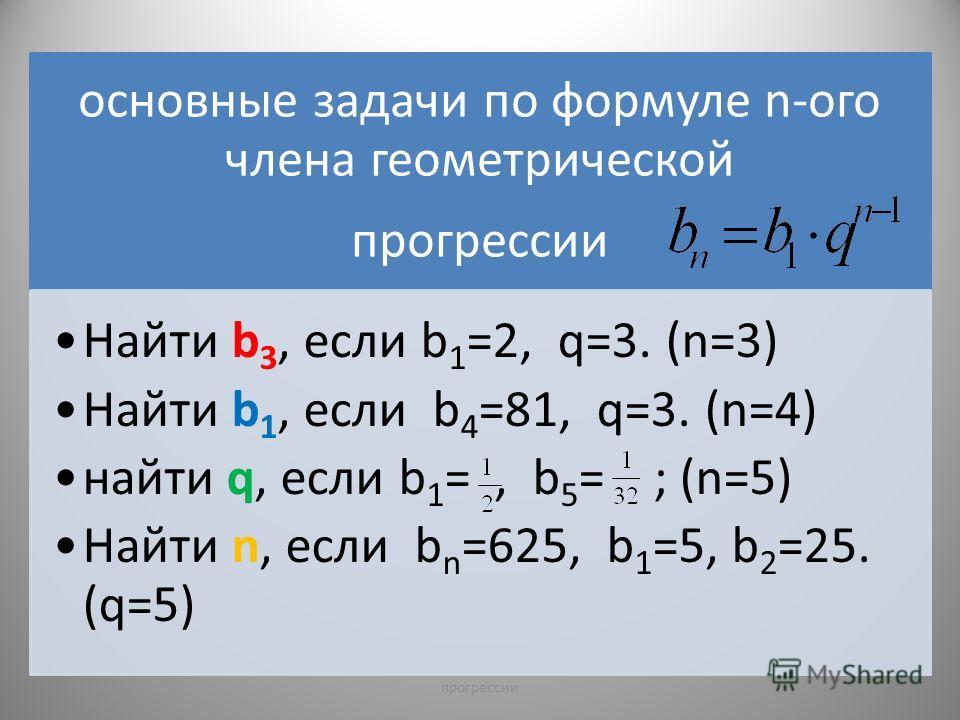 основные задачи по формуле n-ого члена геометрической прогрессии Найти b3, если b1=2, q=3. (n=3) Найти b 1, если b 4 =81, q=3. (n=4) найти q, если b 1 =, b 5 = ; (n=5) Найти n, если b n =625, b 1 =5, b 2 =25. (q=5) 10прогрессии