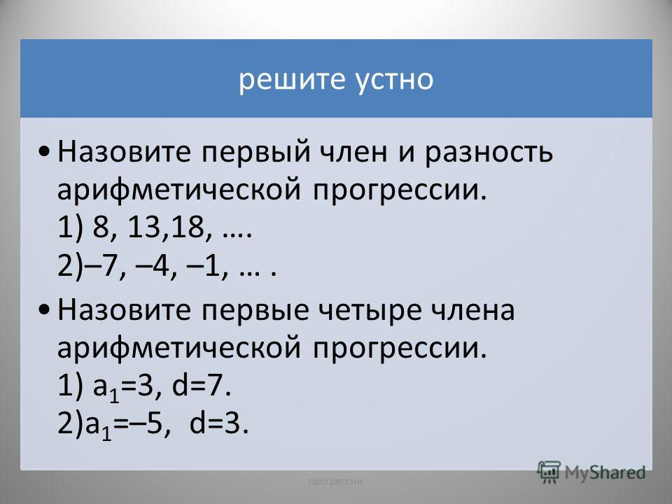 решите устно Назовите первый член и разность арифметической прогрессии. 1) 8, 13,18, …. 2)–7, –4, –1, …. Назовите первые четыре члена арифметической прогрессии. 1) а 1 =3, d=7. 2)а 1 =–5, d=3. 4прогрессии
