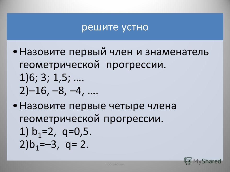 решите устно Назовите первый член и знаменатель геометрической прогрессии. 1)6; 3; 1,5; …. 2)–16, –8, –4, …. Назовите первые четыре члена геометрической прогрессии. 1) b 1 =2, q=0,5. 2)b 1 =–3, q= 2. 5прогрессии