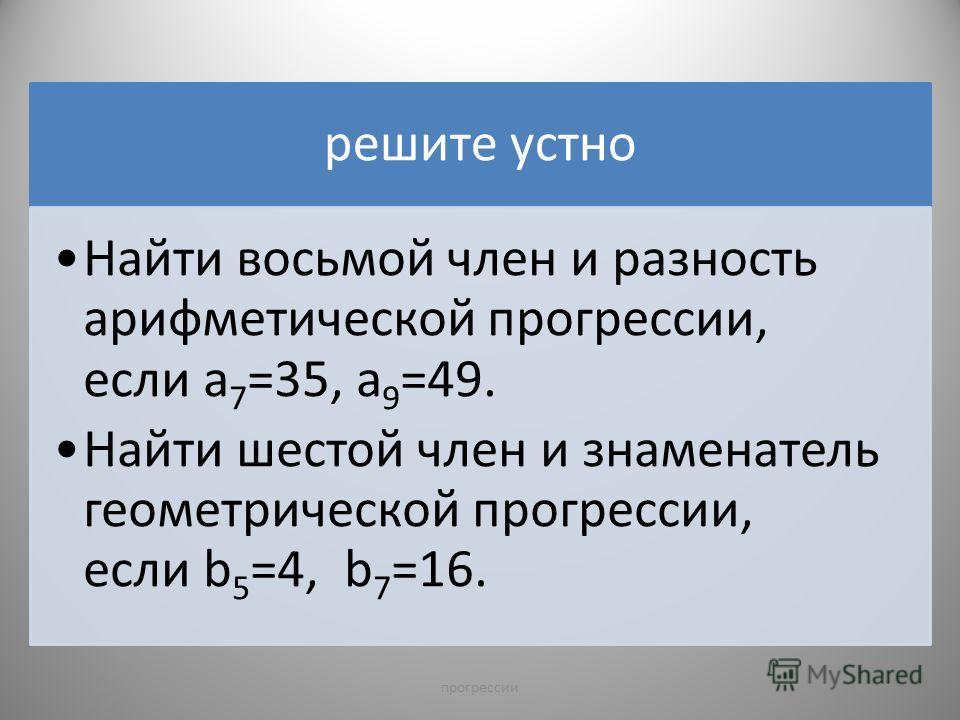 решите устно Найти восьмой член и разность арифметической прогрессии, если а7=35, а9=49. Найти шестой член и знаменатель геометрической прогрессии, если b 5 =4, b 7 =16. 7прогрессии