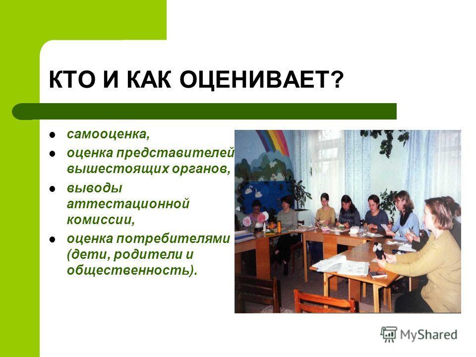 КТО И КАК ОЦЕНИВАЕТ? самооценка, оценка представителей вышестоящих органов, выводы аттестационной комиссии, оценка потребителями (дети, родители и общественность).