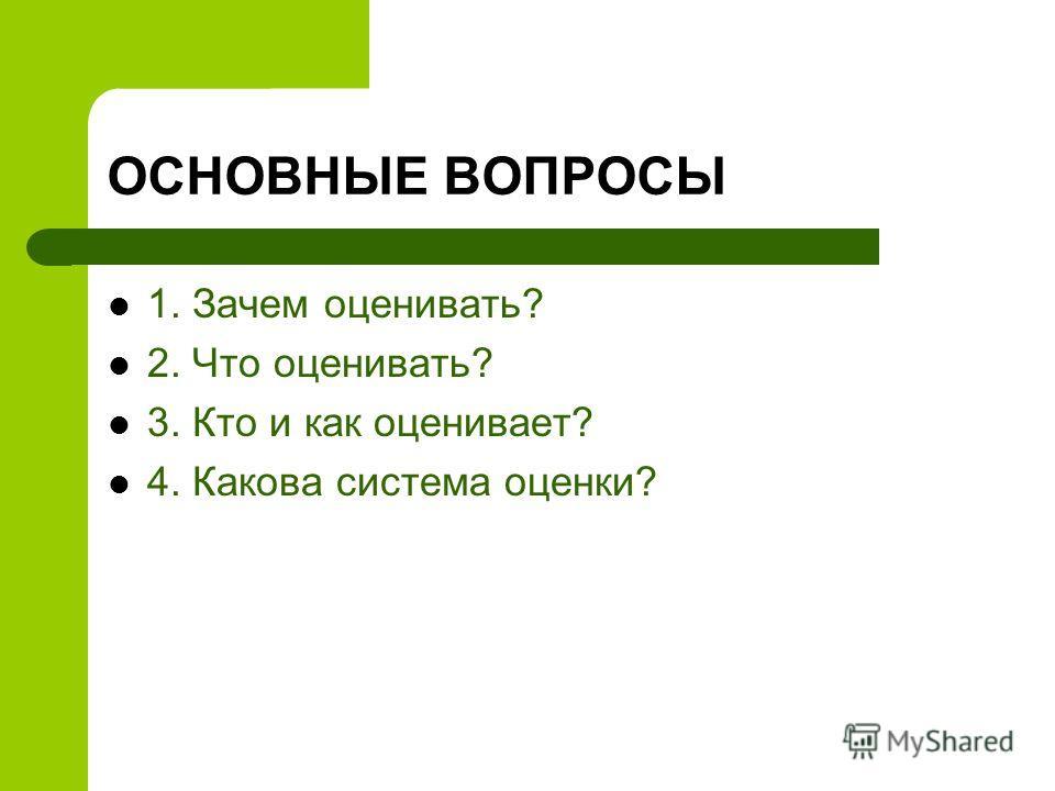 ОСНОВНЫЕ ВОПРОСЫ 1. Зачем оценивать? 2. Что оценивать? 3. Кто и как оценивает? 4. Какова система оценки?