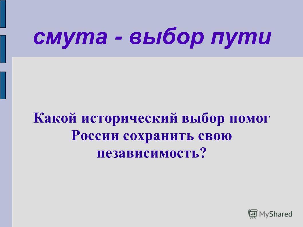 смута - выбор пути Какой исторический выбор помог России сохранить свою независимость?