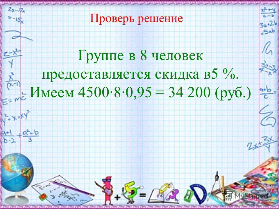 Проверь решение Группе в 8 человек предоставляется скидка в 5 %. Имеем 4500·8·0,95 = 34 200 ( руб.)