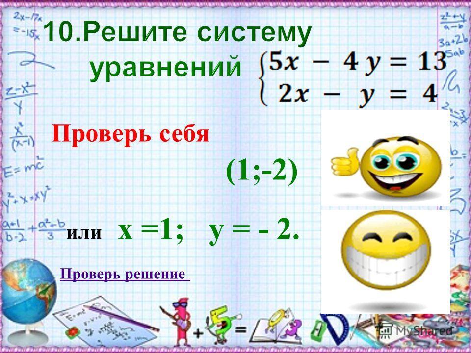 Проверь себя (1;-2) или х =1; у = - 2. Проверь решение