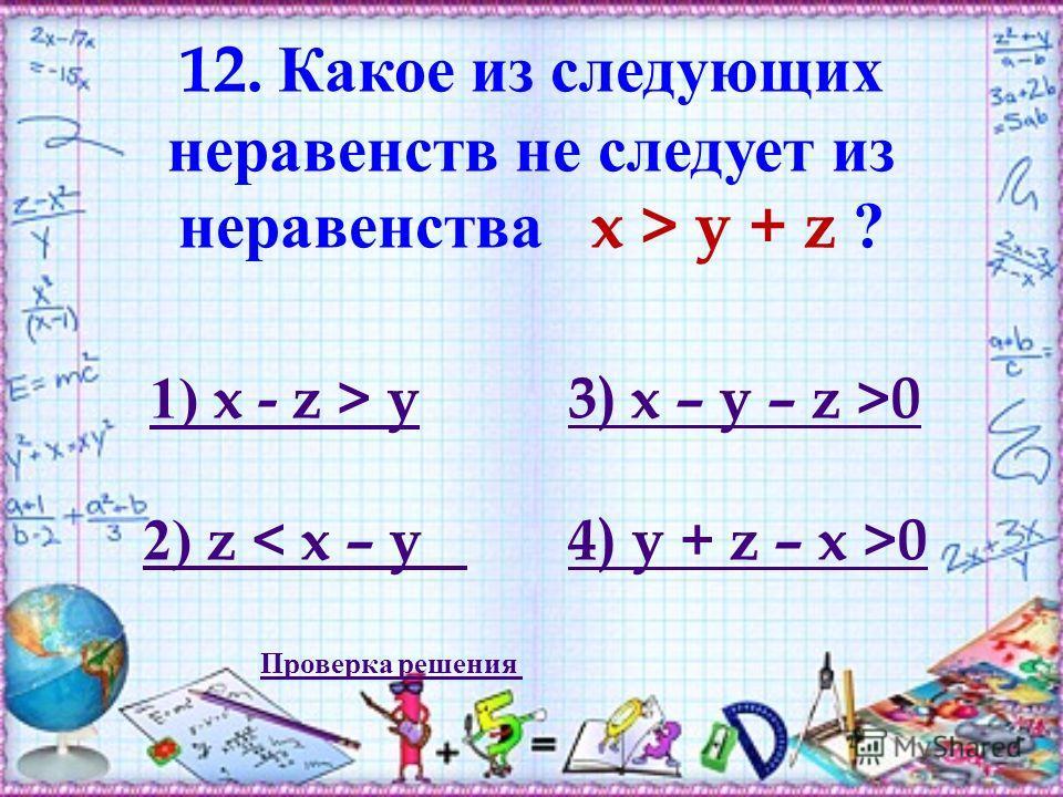 12. Какое из следующих неравенств не следует из неравенства x > y + z ? 1) x - z > y1) x - z > y 3) x – y – z >03) x – y – z >0 2) z < x – y 4) y + z – x >0 Проверка решения