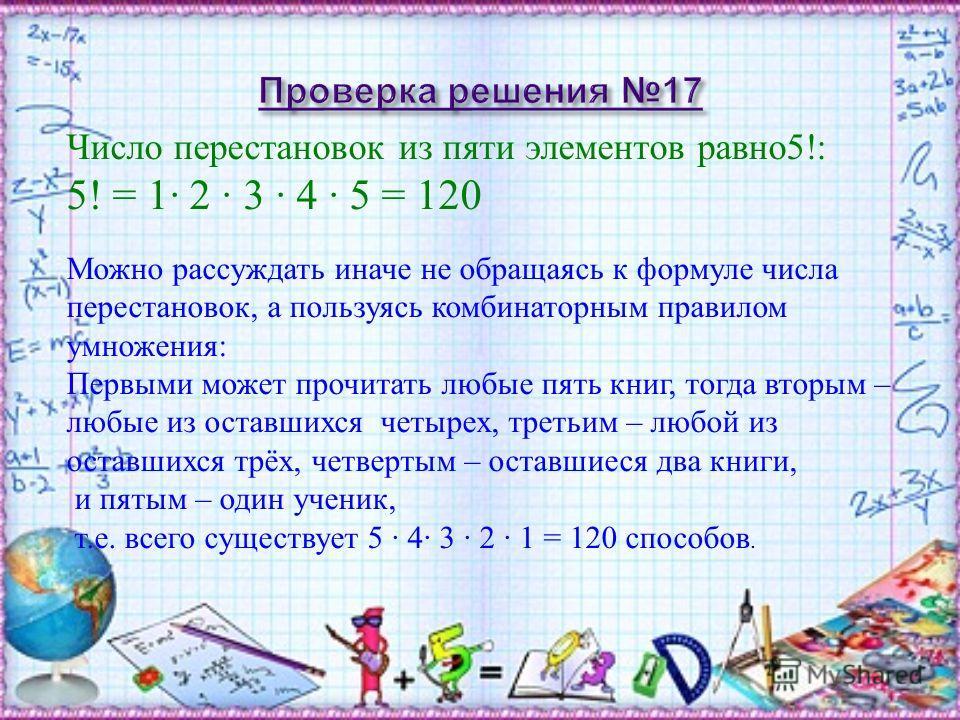 Число перестановок из пяти элементов равно 5!: 5! = 1· 2 · 3 · 4 · 5 = 120 Можно рассуждать иначе не обращаясь к формуле числа перестановок, а пользуясь комбинаторным правилом умножения : Первыми может прочитать любые пять книг, тогда вторым – любые