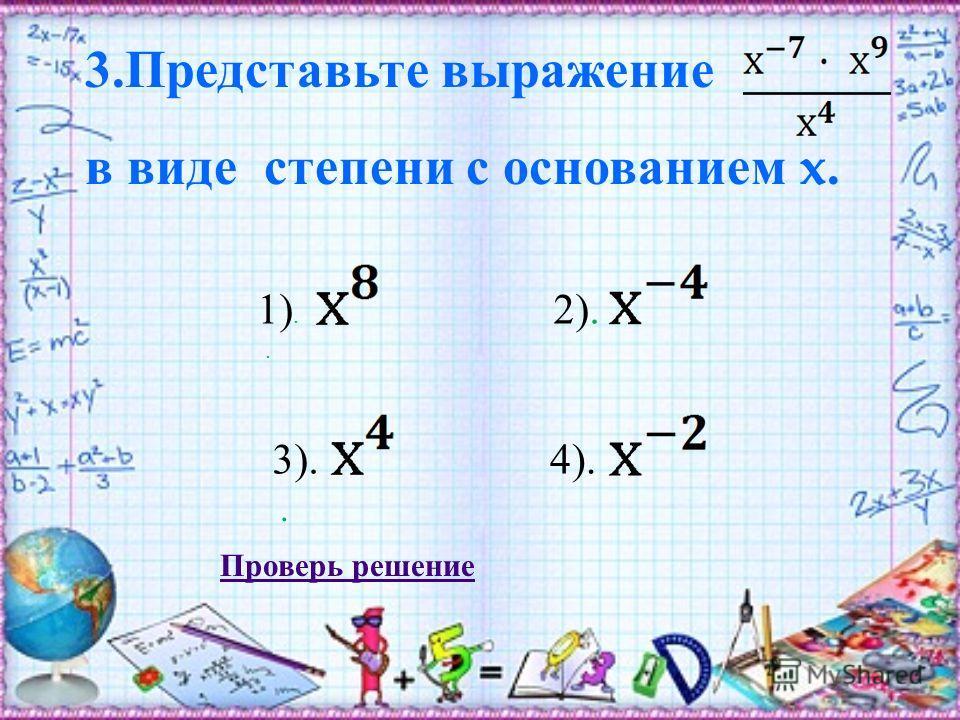 3. Представьте выражение в виде степени с основанием x.. 1). 4).3). 2).. Проверь решение