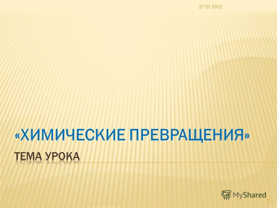 «ХИМИЧЕСКИЕ ПРЕВРАЩЕНИЯ» 27.01.2012 1