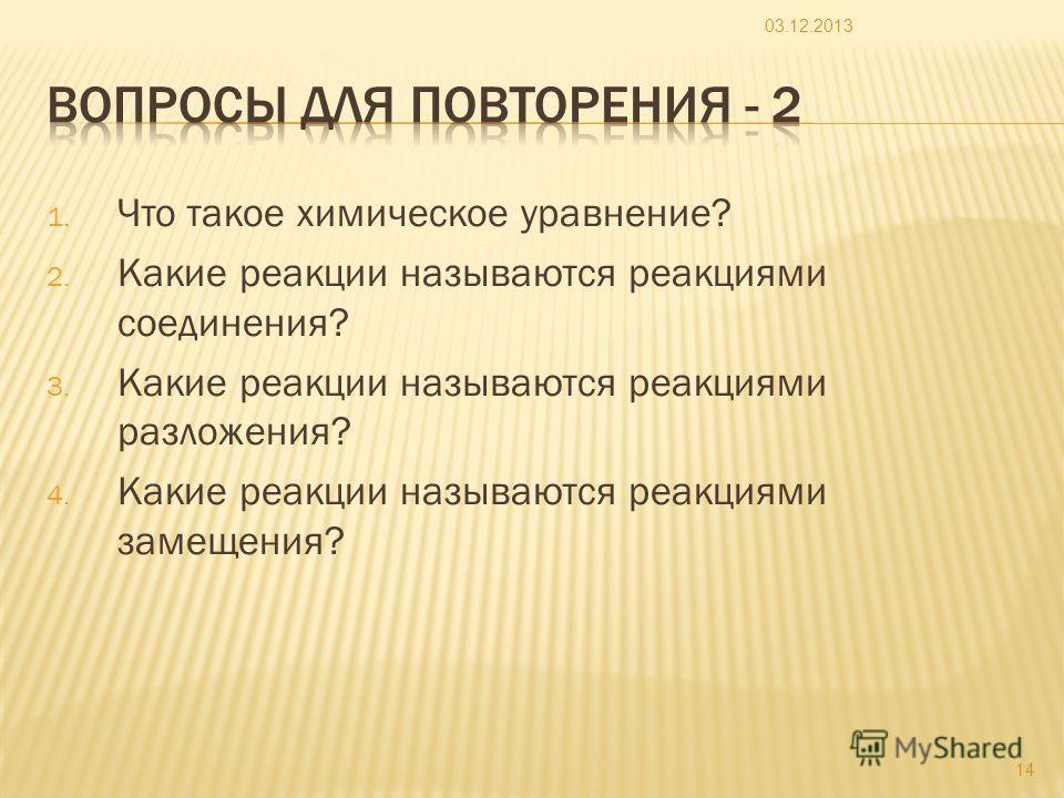 1. Что такое химическое уравнение? 2. Какие реакции называются реакциями соединения? 3. Какие реакции называются реакциями разложения? 4. Какие реакции называются реакциями замещения? 03.12.2013 14