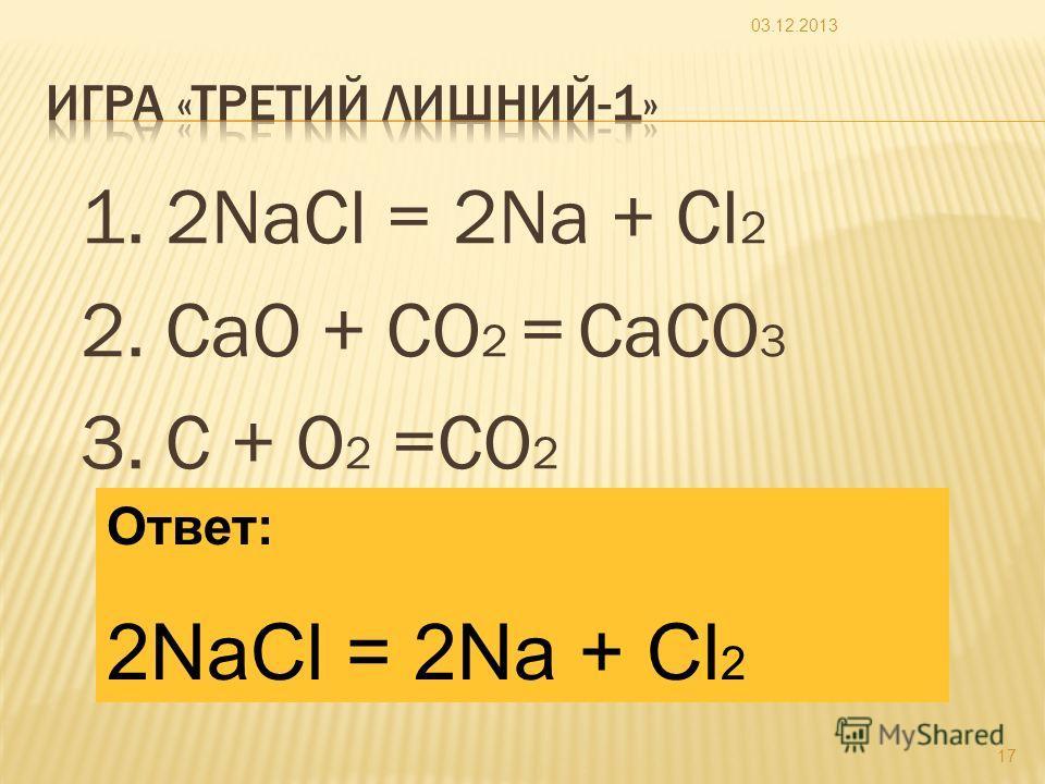 1. 2NaCl = 2Na + Cl 2 2. CaO + CO 2 = CaCO 3 3. C + O 2 =CO 2 03.12.2013 17 Ответ: 2NaCl = 2Na + Cl 2