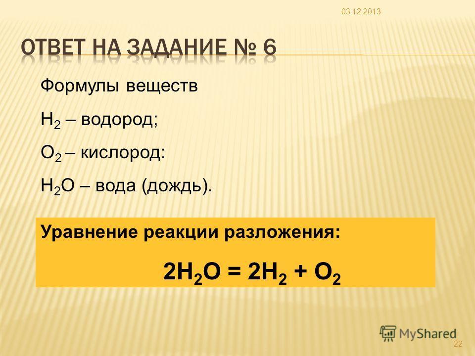 03.12.2013 22 Формулы веществ Н 2 – водород; О 2 – кислород: Н 2 О – вода (дождь). Уравнение реакции разложения: 2Н 2 О = 2Н 2 + О 2