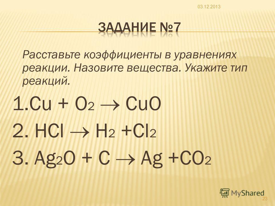 Расставьте коэффициенты в уравнениях реакции. Назовите вещества. Укажите тип реакций. 1.Cu + O 2 CuO 2. HCl H 2 +Cl 2 3. Ag 2 O + C Ag +CO 2 03.12.2013 23