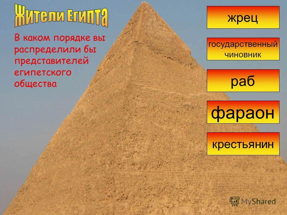 В каком порядке вы распределили бы представителей египетского общества жрец раб фараон крестьянин государственный чиновник