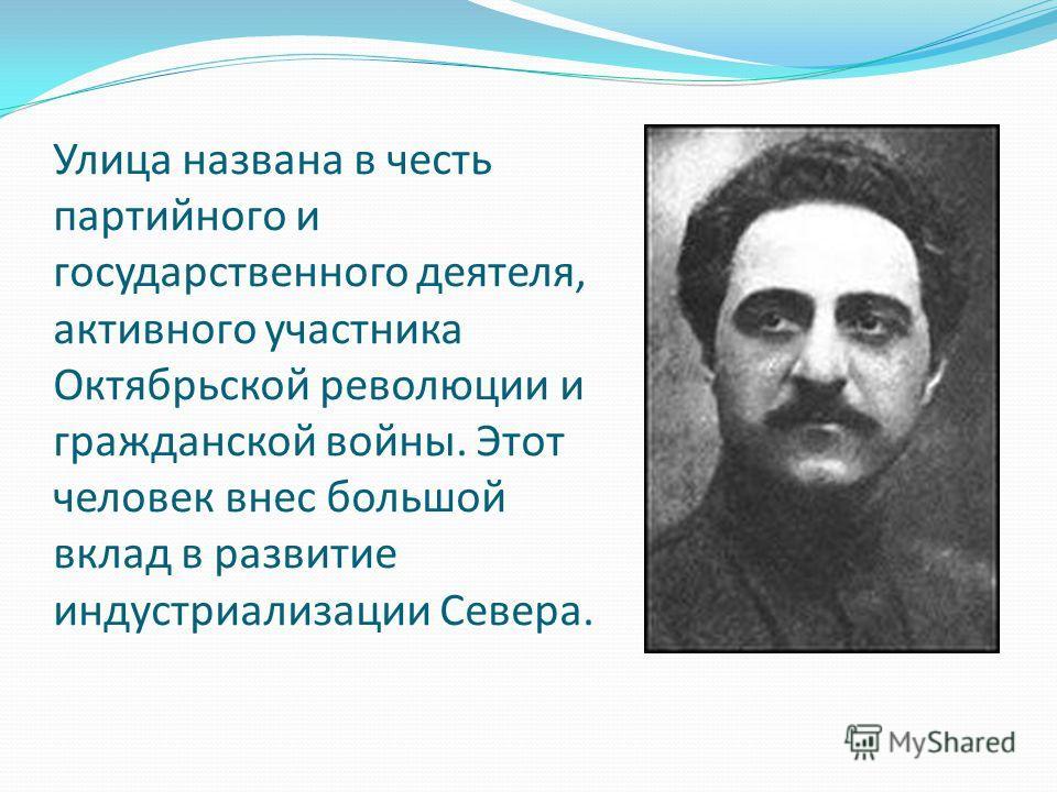 Улица названа в честь партийного и государственного деятеля, активного участника Октябрьской революции и гражданской войны. Этот человек внес большой вклад в развитие индустриализации Севера.