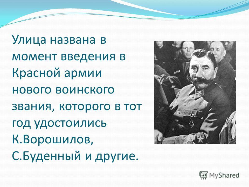 Улица названа в момент введения в Красной армии нового воинского звания, которого в тот год удостоились К.Ворошилов, С.Буденный и другие.