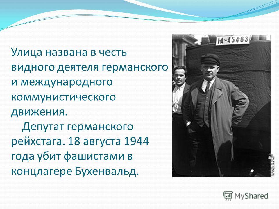 Улица названа в честь видного деятеля германского и международного коммунистического движения. Депутат германского рейхстага. 18 августа 1944 года убит фашистами в концлагере Бухенвальд.