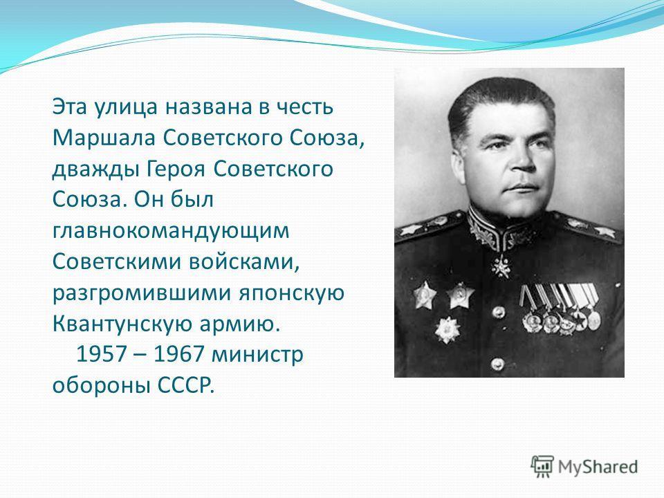 Эта улица названа в честь Маршала Советского Союза, дважды Героя Советского Союза. Он был главнокомандующим Советскими войсками, разгромившими японскую Квантунскую армию. 1957 – 1967 министр обороны СССР.